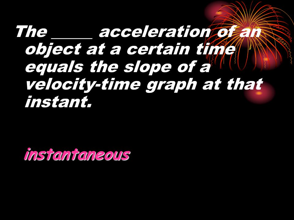 The _____ acceleration of an object at a certain time equals the slope of a velocity-time graph at that instant.