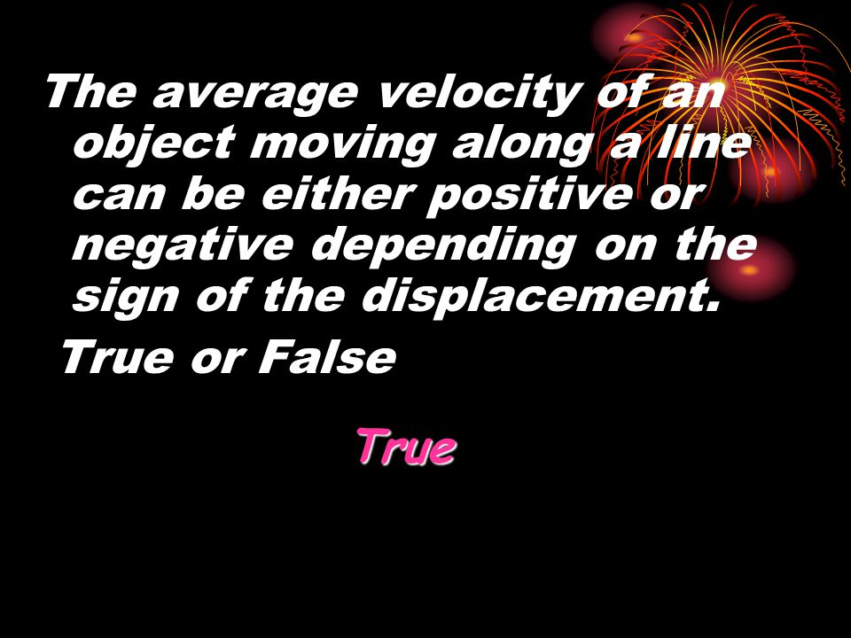 The average velocity of an object moving along a line can be either positive or negative depending on the sign of the displacement.