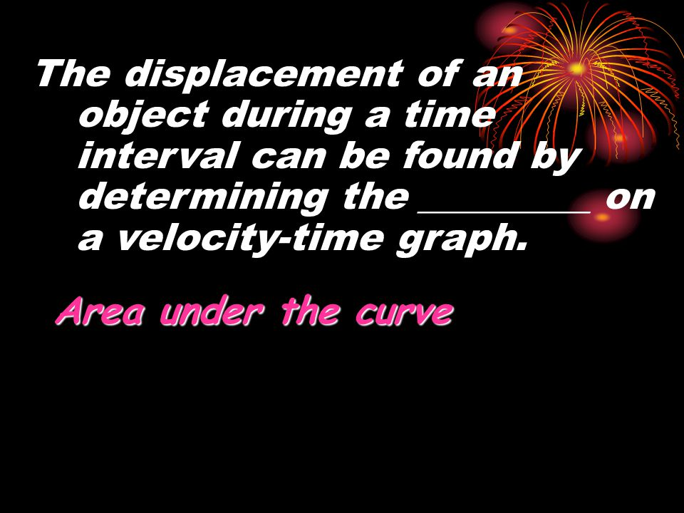 The displacement of an object during a time interval can be found by determining the _________ on a velocity-time graph.
