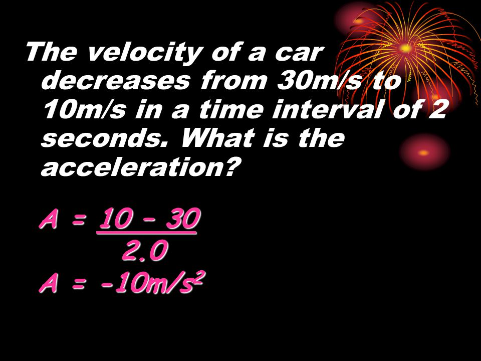 The velocity of a car decreases from 30m/s to 10m/s in a time interval of 2 seconds. What is the acceleration