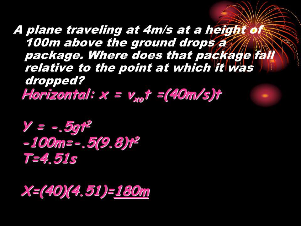 Horizontal: x = vxot =(40m/s)t Y = -.5gt2 -100m=-.5(9.8)t2 T=4.51s