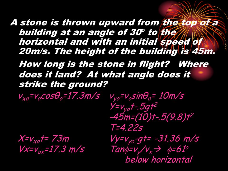 A stone is thrown upward from the top of a building at an angle of 30º to the horizontal and with an initial speed of 20m/s. The height of the building is 45m. How long is the stone in flight Where does it land At what angle does it strike the ground