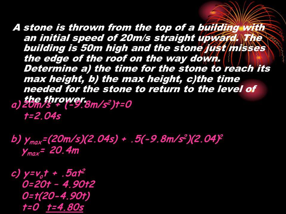 A stone is thrown from the top of a building with an initial speed of 20m/s straight upward. The building is 50m high and the stone just misses the edge of the roof on the way down. Determine a) the time for the stone to reach its max height, b) the max height, c)the time needed for the stone to return to the level of the thrower.