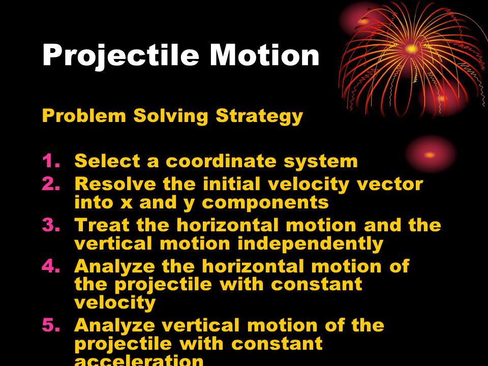Projectile Motion Problem Solving Strategy Select a coordinate system