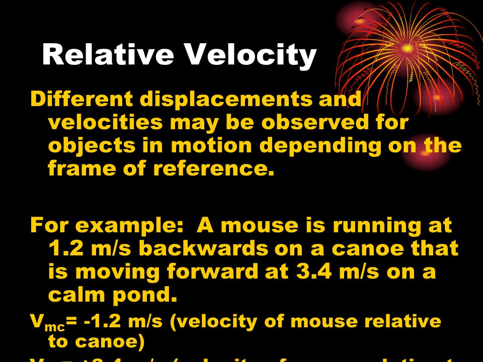 Relative Velocity Different displacements and velocities may be observed for objects in motion depending on the frame of reference.