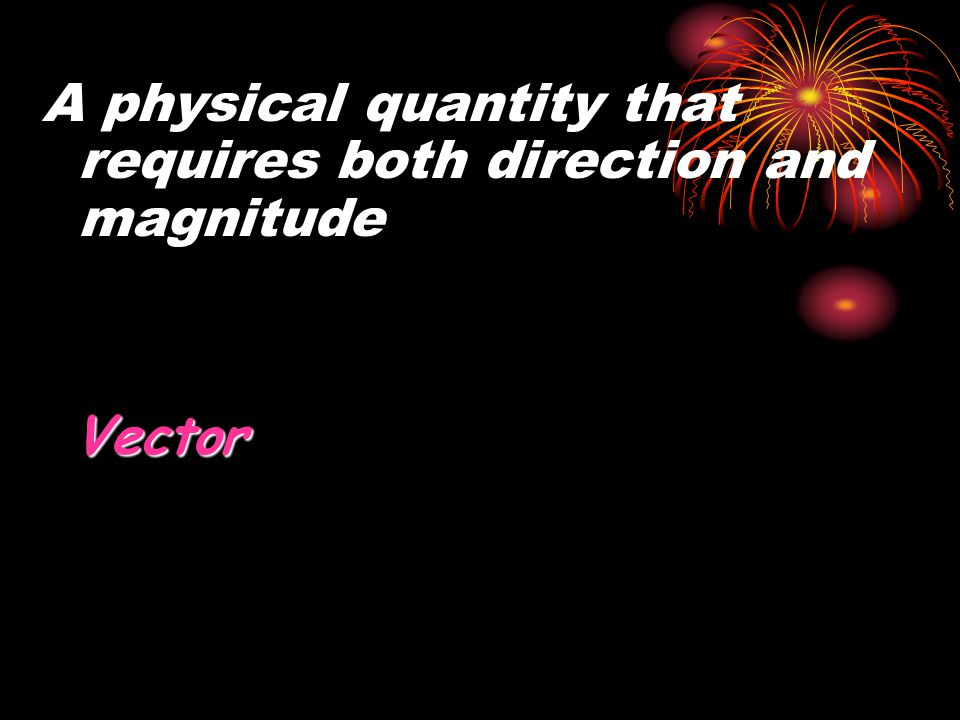 A physical quantity that requires both direction and magnitude