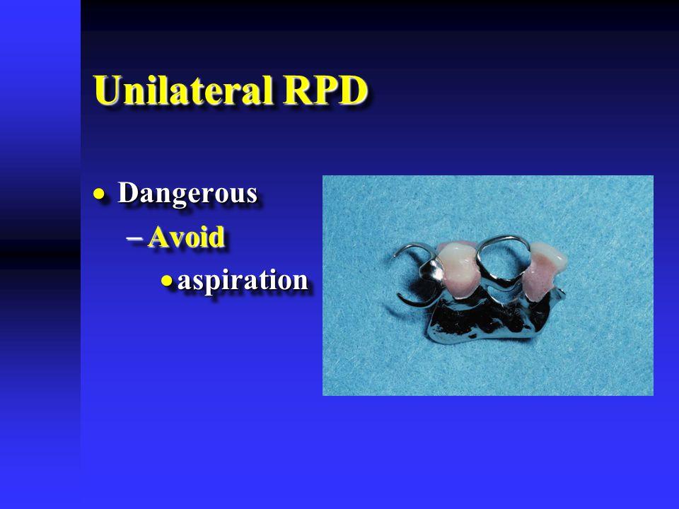 Unilateral RPD Dangerous Avoid aspiration