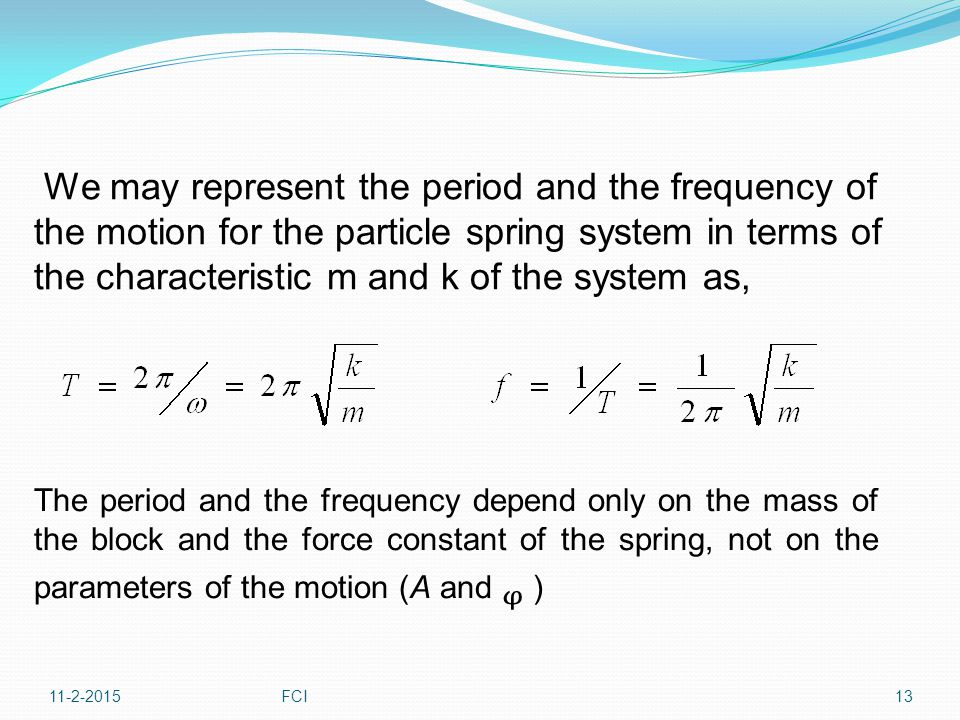 We may represent the period and the frequency of the motion for the particle spring system in terms of the characteristic m and k of the system as,