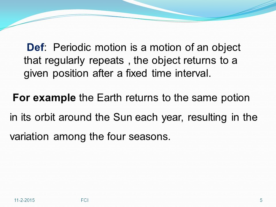 Def: Periodic motion is a motion of an object that regularly repeats , the object returns to a given position after a fixed time interval.