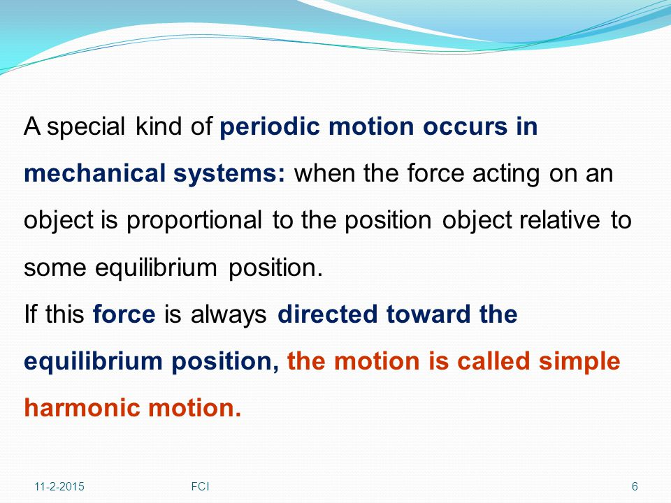 A special kind of periodic motion occurs in mechanical systems: when the force acting on an object is proportional to the position object relative to some equilibrium position.