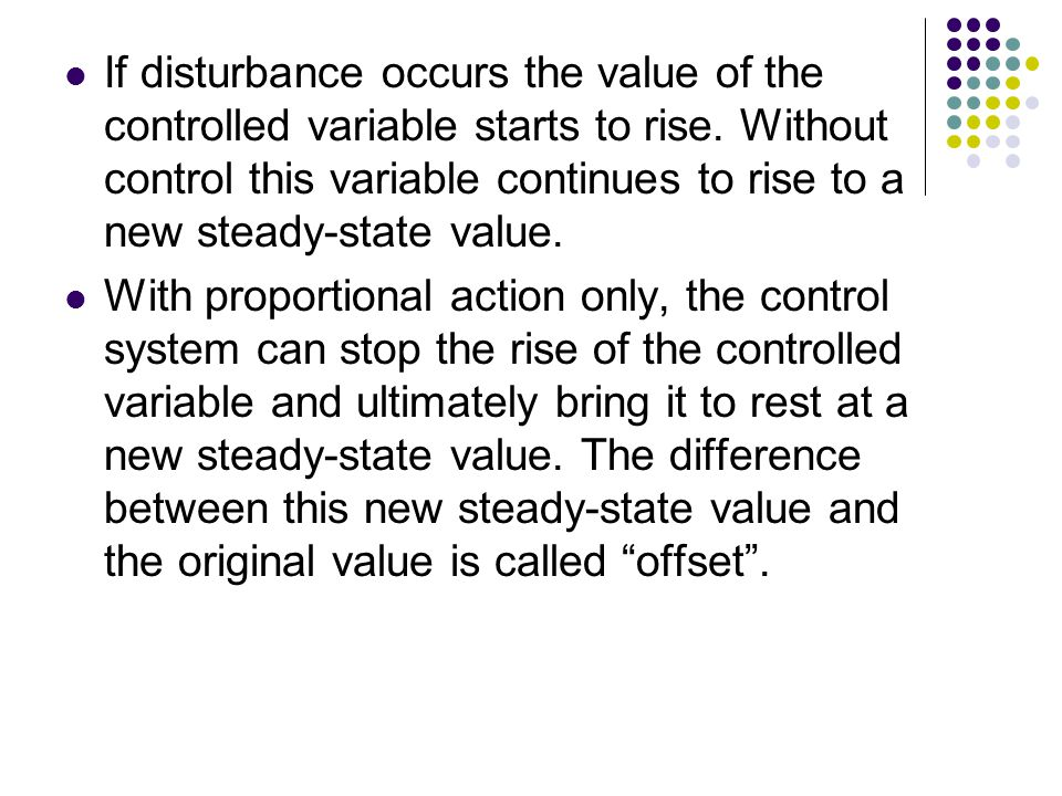 If disturbance occurs the value of the controlled variable starts to rise. Without control this variable continues to rise to a new steady-state value.