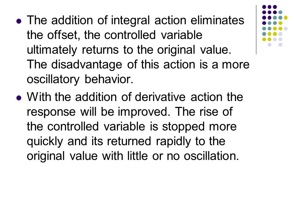 The addition of integral action eliminates the offset, the controlled variable ultimately returns to the original value. The disadvantage of this action is a more oscillatory behavior.