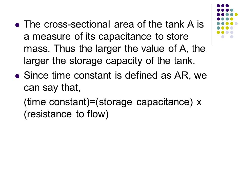 The cross-sectional area of the tank A is a measure of its capacitance to store mass. Thus the larger the value of A, the larger the storage capacity of the tank.