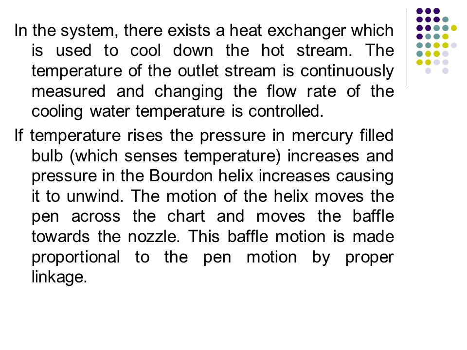 In the system, there exists a heat exchanger which is used to cool down the hot stream. The temperature of the outlet stream is continuously measured and changing the flow rate of the cooling water temperature is controlled.