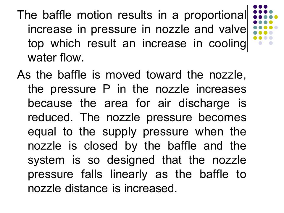 The baffle motion results in a proportional increase in pressure in nozzle and valve top which result an increase in cooling water flow.