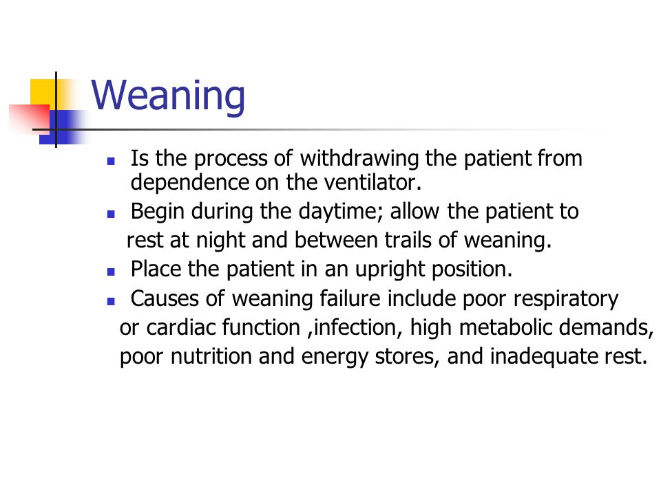 Weaning Is the process of withdrawing the patient from dependence on the ventilator. Begin during the daytime; allow the patient to.