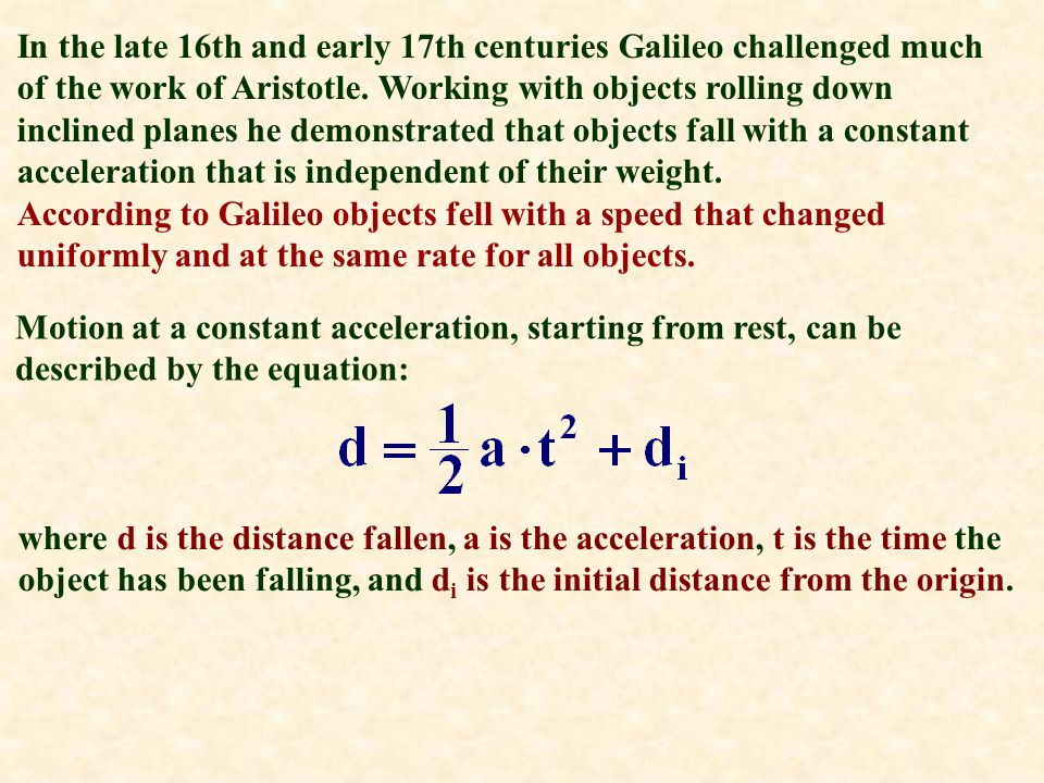 In the late 16th and early 17th centuries Galileo challenged much of the work of Aristotle. Working with objects rolling down inclined planes he demonstrated that objects fall with a constant acceleration that is independent of their weight.
