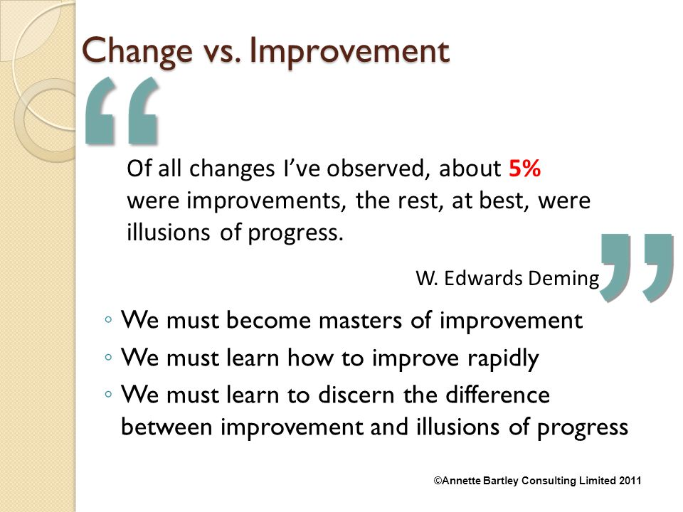 4/14/2017 Change vs. Improvement. Of all changes I've observed, about 5% were improvements, the rest, at best, were illusions of progress.