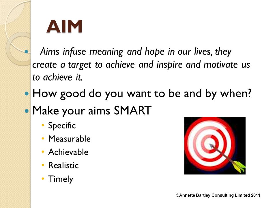 AIM How good do you want to be and by when Make your aims SMART