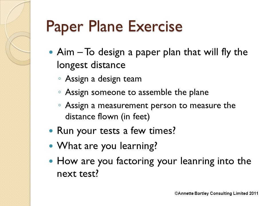 Paper Plane Exercise Aim – To design a paper plan that will fly the longest distance. Assign a design team.