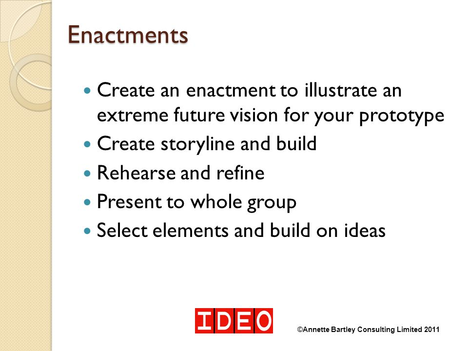 Enactments Create an enactment to illustrate an extreme future vision for your prototype. Create storyline and build.