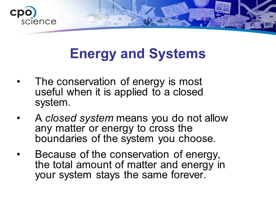 Energy and Systems The conservation of energy is most useful when it is applied to a closed system.