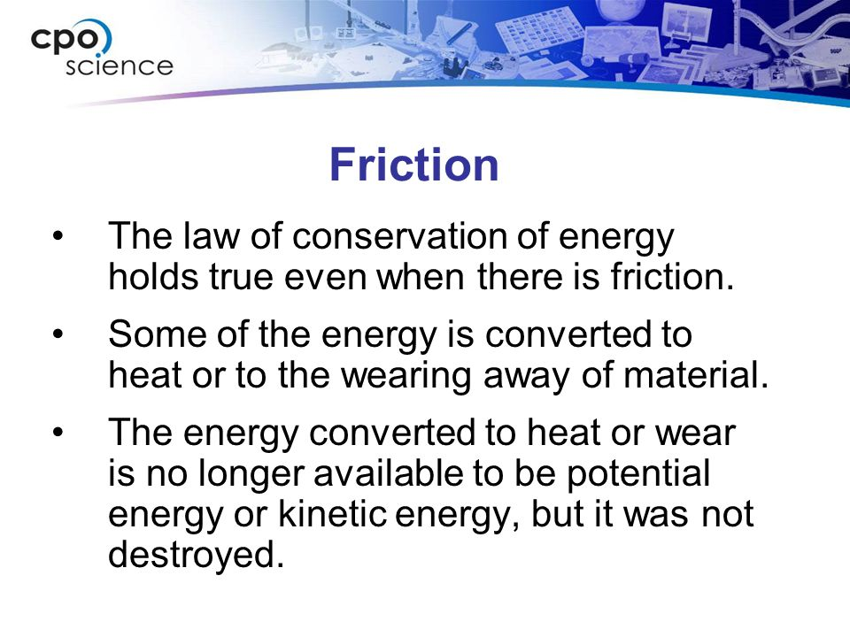 Friction The law of conservation of energy holds true even when there is friction.