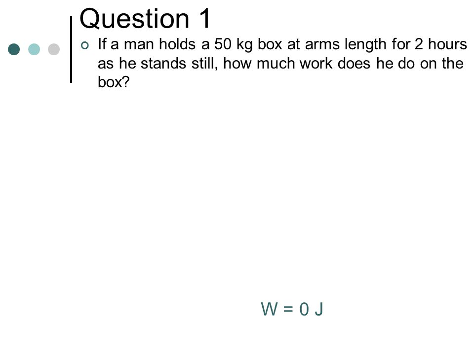 Question 1 If a man holds a 50 kg box at arms length for 2 hours as he stands still, how much work does he do on the box