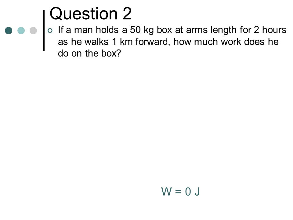 Question 2 If a man holds a 50 kg box at arms length for 2 hours as he walks 1 km forward, how much work does he do on the box