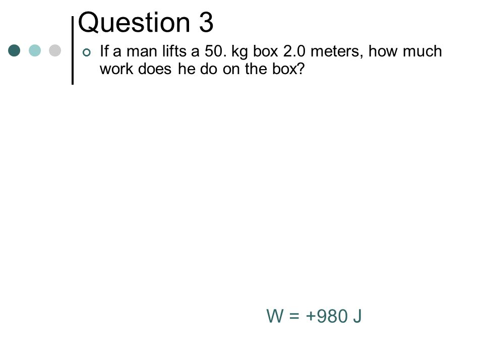 Question 3 If a man lifts a 50. kg box 2.0 meters, how much work does he do on the box W = +980 J