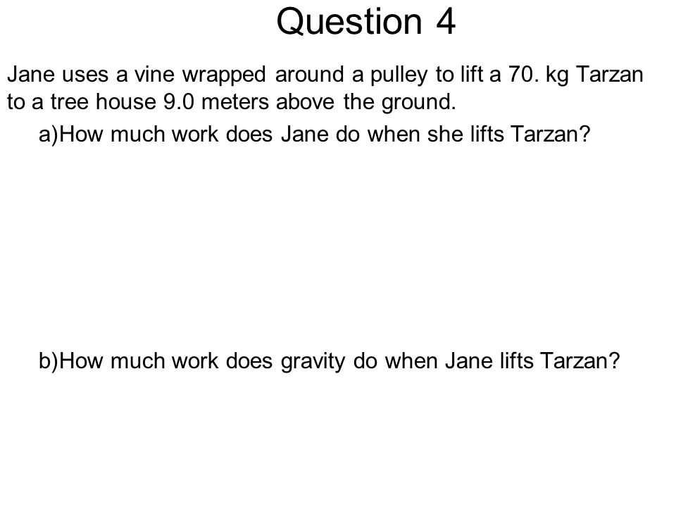 Question 4 Jane uses a vine wrapped around a pulley to lift a 70. kg Tarzan to a tree house 9.0 meters above the ground.