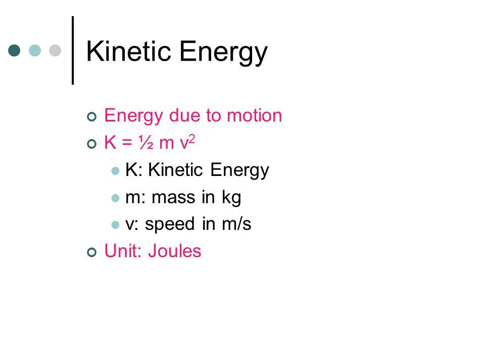 Kinetic Energy Energy due to motion K = ½ m v2 K: Kinetic Energy