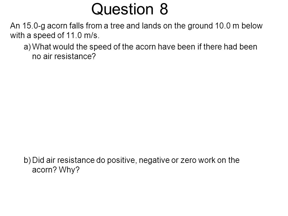Question 8 An 15.0-g acorn falls from a tree and lands on the ground 10.0 m below with a speed of 11.0 m/s.