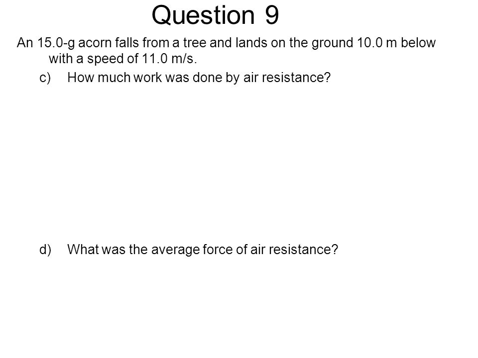 Question 9 An 15.0-g acorn falls from a tree and lands on the ground 10.0 m below with a speed of 11.0 m/s.