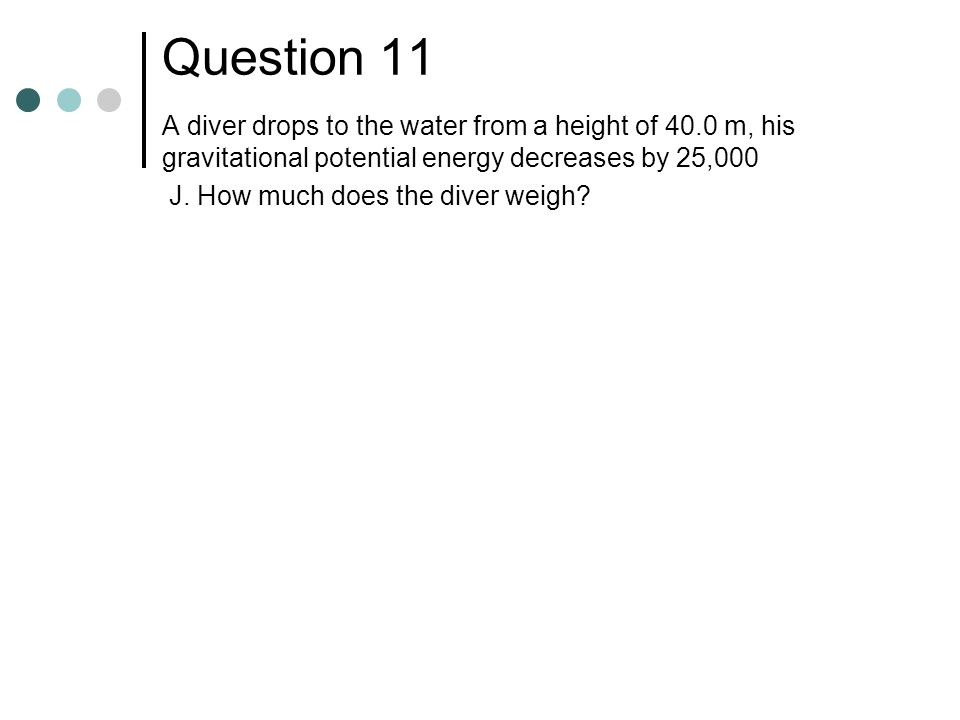 Question 11 A diver drops to the water from a height of 40.0 m, his gravitational potential energy decreases by 25,000.