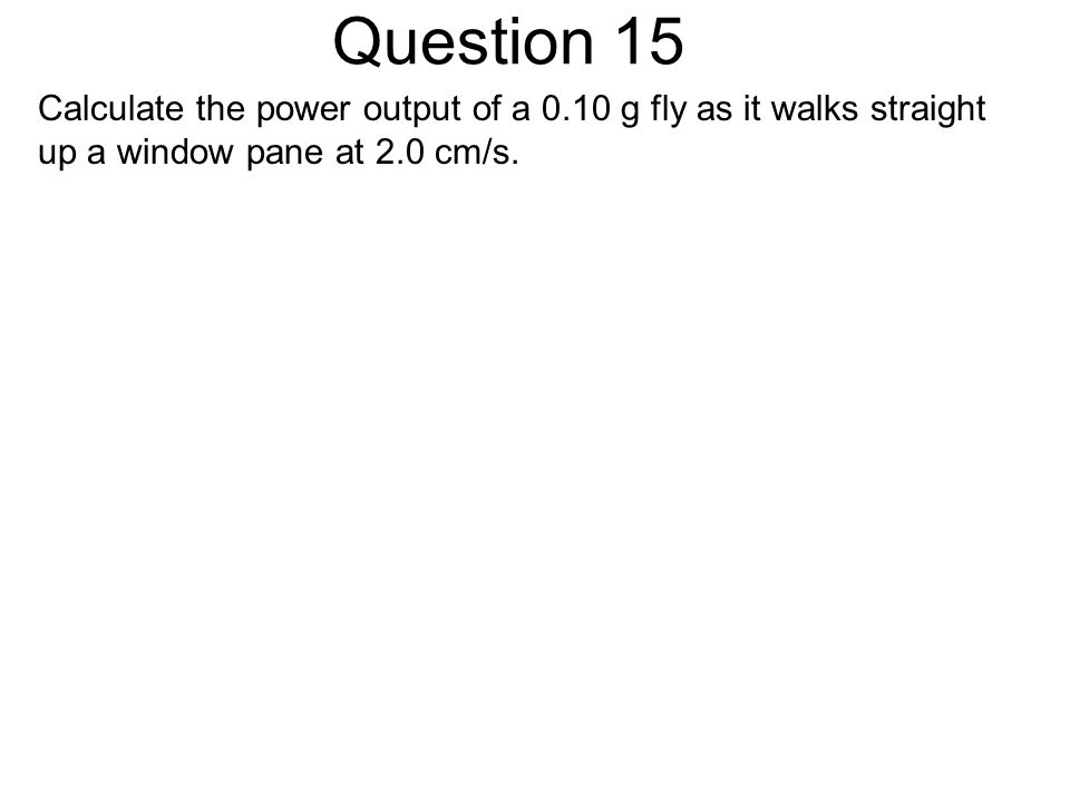 Question 15 Calculate the power output of a 0.10 g fly as it walks straight up a window pane at 2.0 cm/s.