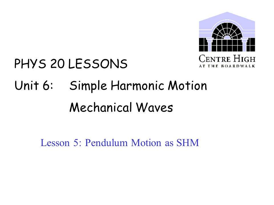 PHYS 20 LESSONS Unit 6: Simple Harmonic Motion Mechanical Waves