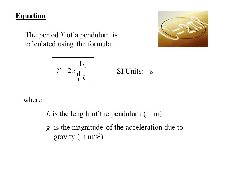 Equation: The period T of a pendulum is calculated using the formula. SI Units: s. where. L is the length of the pendulum (in m)