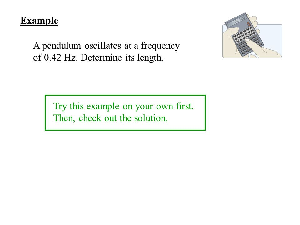 Example A pendulum oscillates at a frequency of 0.42 Hz. Determine its length. Try this example on your own first.