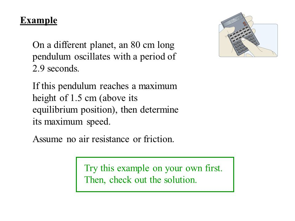 Example On a different planet, an 80 cm long pendulum oscillates with a period of 2.9 seconds.