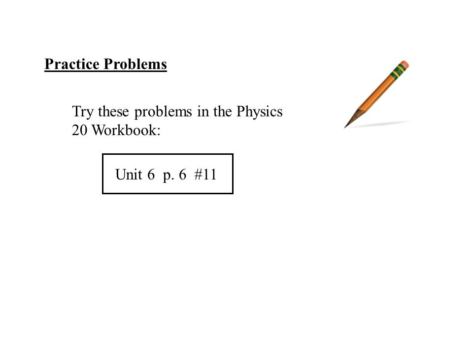 Practice Problems Try these problems in the Physics 20 Workbook: Unit 6 p. 6 #11