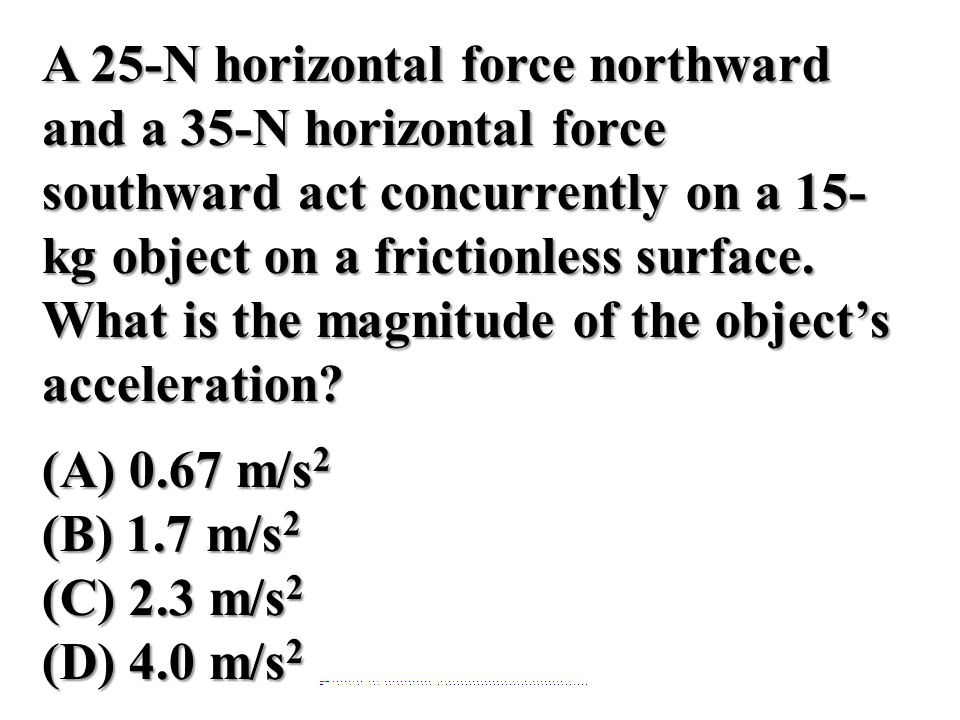 A 25-N horizontal force northward and a 35-N horizontal force southward act concurrently on a 15-kg object on a frictionless surface. What is the magnitude of the object's acceleration