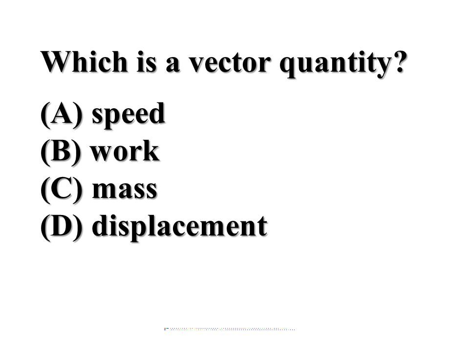 Which is a vector quantity (A) speed (B) work (C) mass
