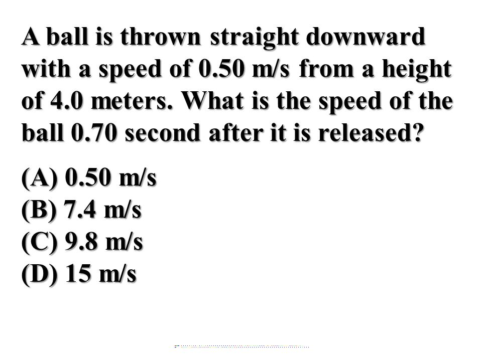 A ball is thrown straight downward with a speed of 0