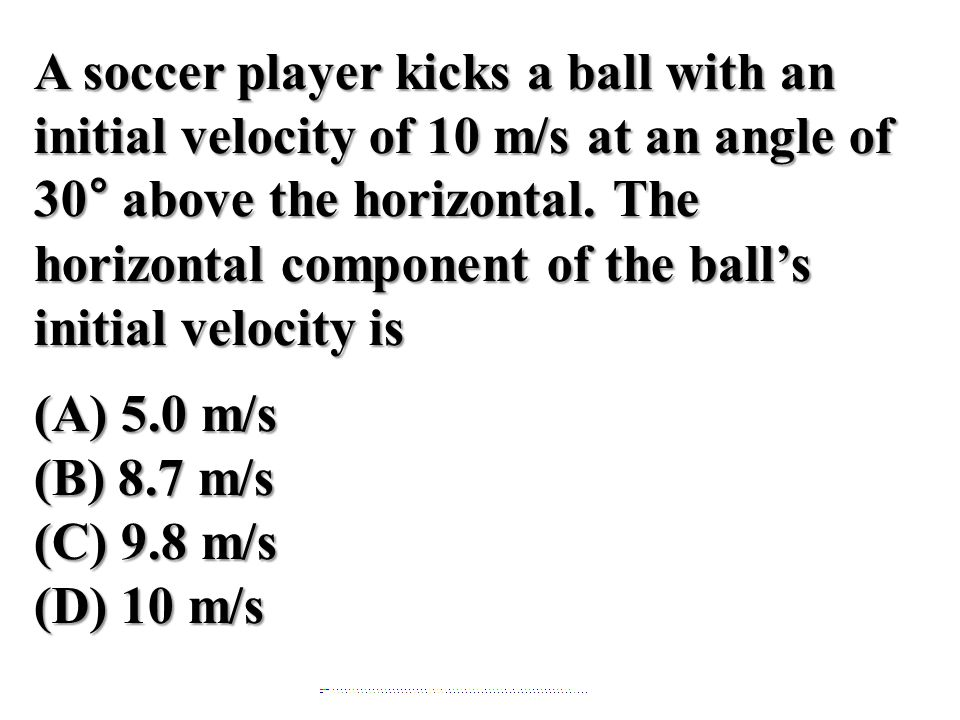 A soccer player kicks a ball with an initial velocity of 10 m/s at an angle of 30° above the horizontal. The horizontal component of the ball's initial velocity is