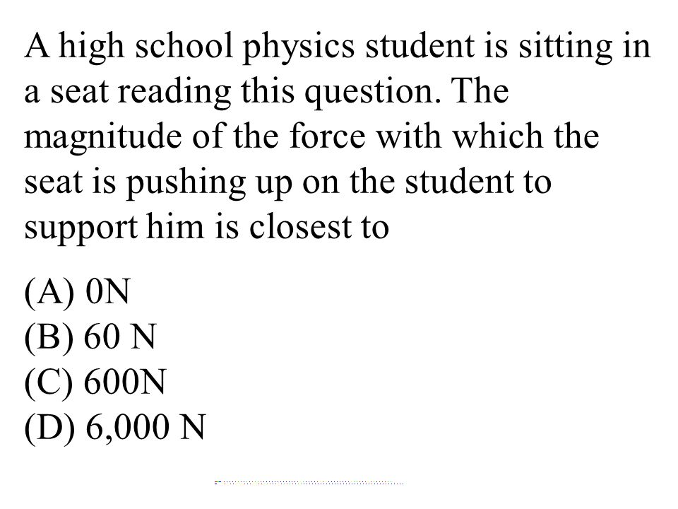 A high school physics student is sitting in a seat reading this question. The magnitude of the force with which the seat is pushing up on the student to support him is closest to