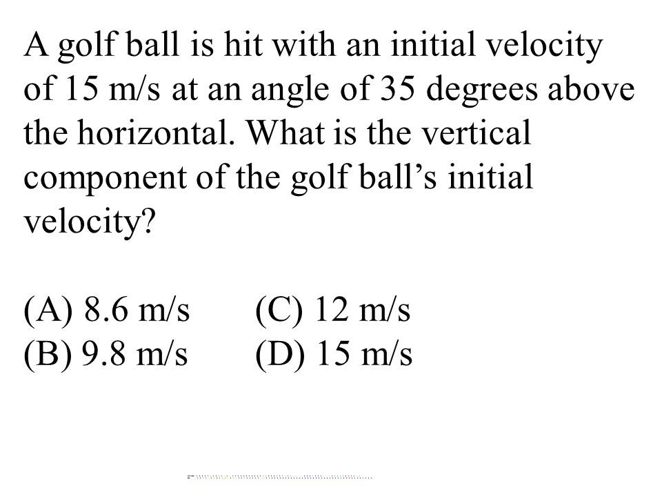 A golf ball is hit with an initial velocity of 15 m/s at an angle of 35 degrees above the horizontal. What is the vertical component of the golf ball's initial velocity