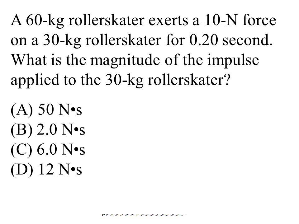 A 60-kg rollerskater exerts a 10-N force on a 30-kg rollerskater for 0