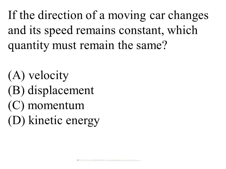 If the direction of a moving car changes and its speed remains constant, which quantity must remain the same