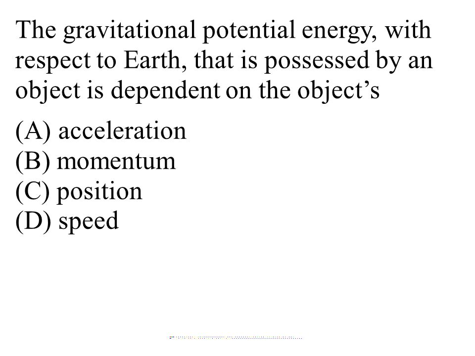 The gravitational potential energy, with respect to Earth, that is possessed by an object is dependent on the object's